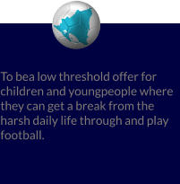 To bea low threshold offer for children and youngpeople where they can get a break from the harsh daily life through and play football.