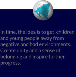 In time, the idea is to get  children and young people away from negative and bad environments. Create unity and a sense of belonging and inspire further progress.