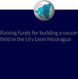 Raising funds for building a soccer field in the city Leon Nicoragua