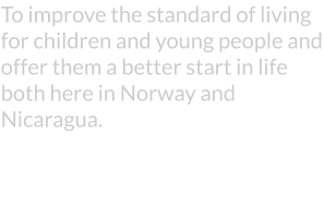 To improve the standard of living for children and young people and offer them a better start in life both here in Norway and Nicaragua.